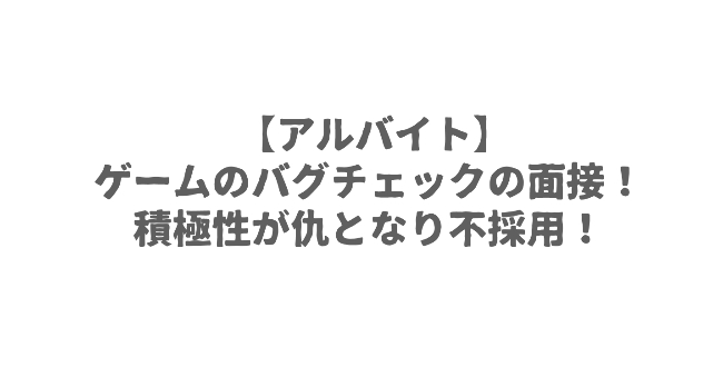 【アルバイト】ゲームのバグチェックの面接!積極性が仇となり不採用!