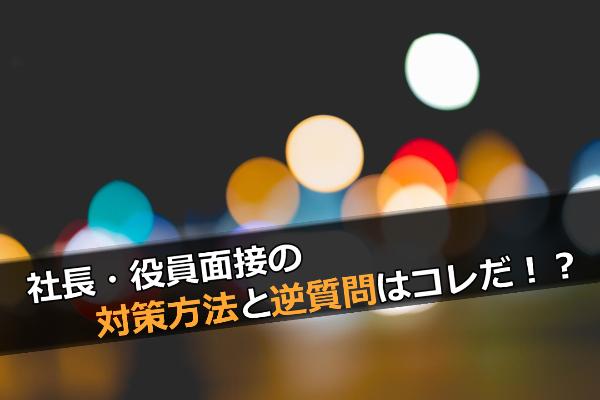 【最終面接】社長・役員面接の対策方法と逆質問はコレだ!?